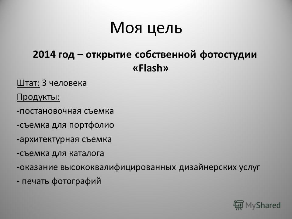 Моя цель 2014 год – открытие собственной фотостудии «Flash» Штат: 3 человека Продукты: -постановочная съемка -съемка для портфолио -архитектурная съемка -съемка для каталога -оказание высококвалифицированных дизайнерских услуг - печать фотографий