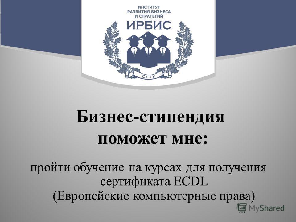 Бизнес-стипендия поможет мне: пройти обучение на курсах для получения сертификата ECDL (Европейские компьютерные права)