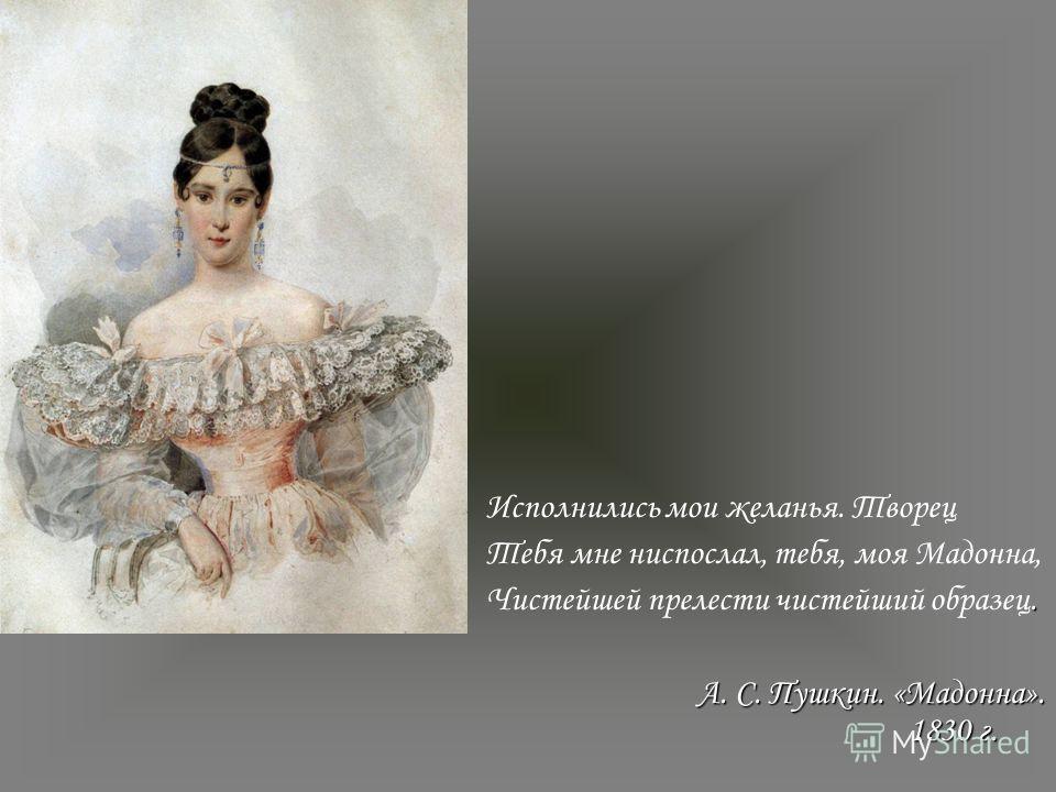 Исполнились мои желанья. Творец Тебя мне ниспослал, тебя, моя Мадонна,. Чистейшей прелести чистейший образец. А. С. Пушкин. «Мадонна». 1830 г.