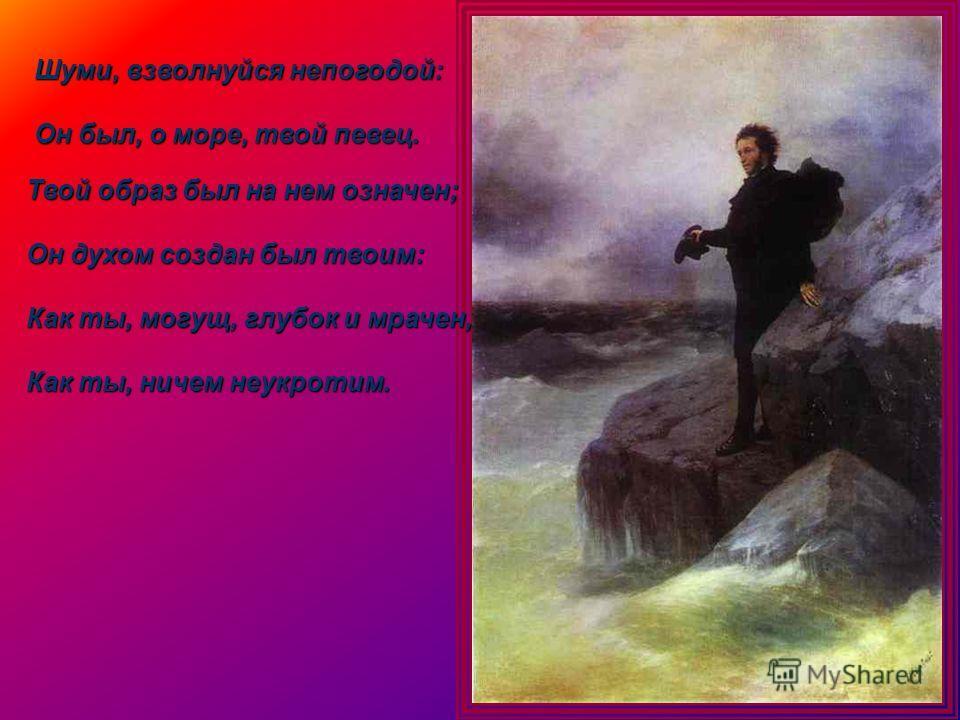 Шуми, взволнуйся непогодой: Он был, о море, твой певец. Твой образ был на нем означен; Он духом создан был твоим: Как ты, могущ, глубок и мрачен, Как ты, ничем неукротим.