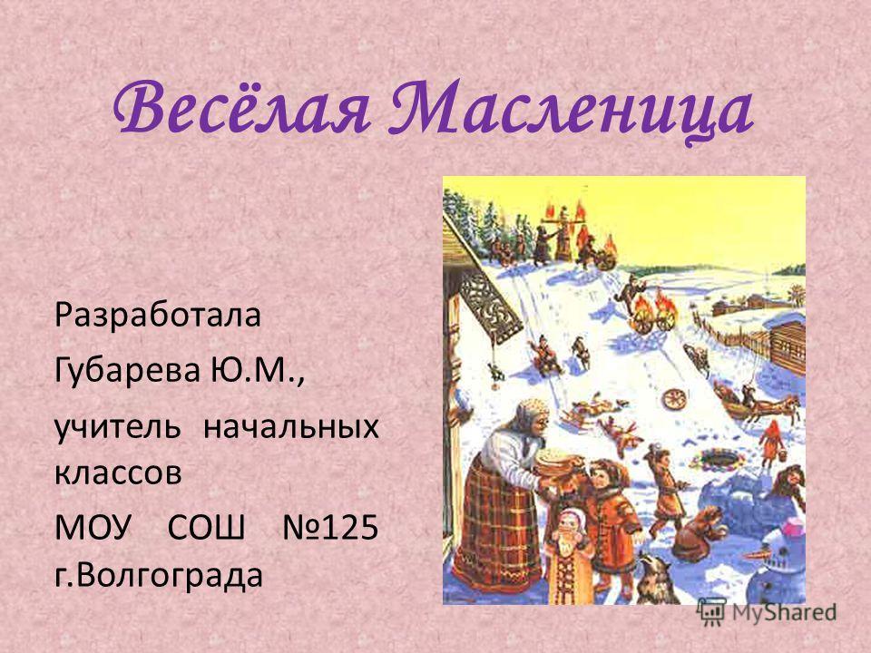 Весёлая Масленица Разработала Губарева Ю.М., учитель начальных классов МОУ СОШ 125 г.Волгограда