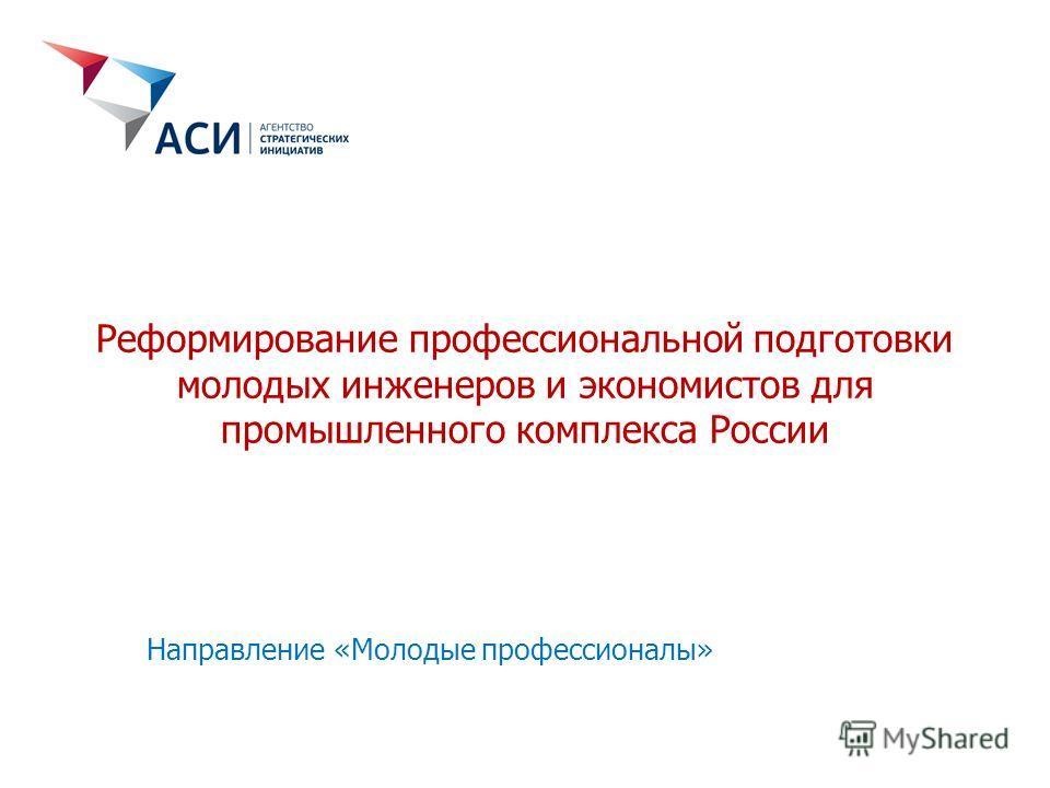 Реформирование профессиональной подготовки молодых инженеров и экономистов для промышленного комплекса России Направление «Молодые профессионалы»