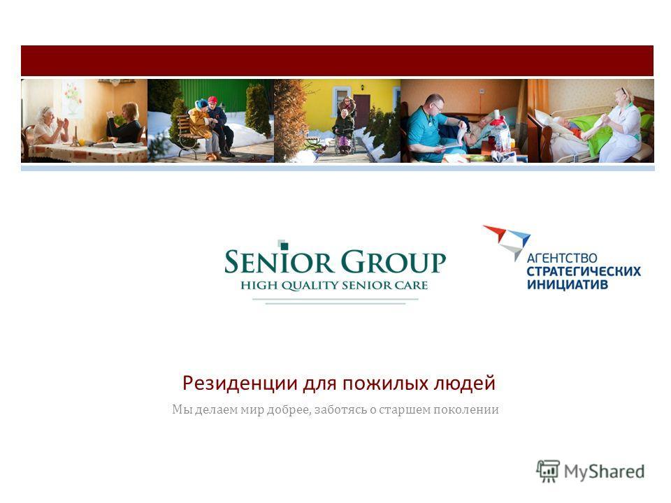 Резиденции для пожилых людей Мы делаем мир добрее, заботясь о старшем поколении