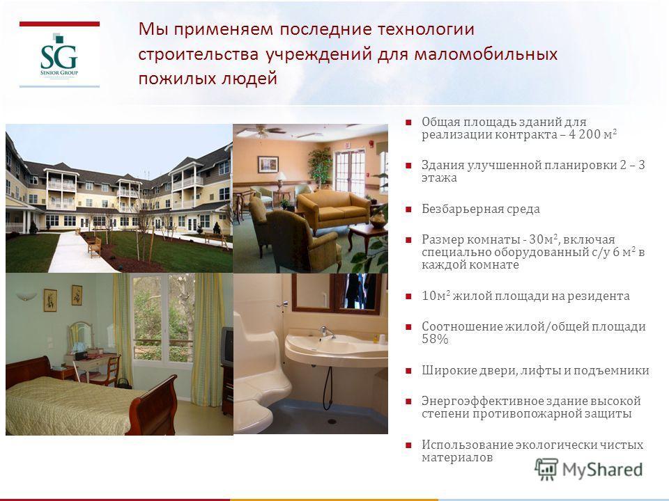 Мы применяем последние технологии строительства учреждений для маломобильных пожилых людей Общая площадь зданий для реализации контракта – 4 200 м 2 Здания улучшенной планировки 2 – 3 этажа Безбарьерная среда Размер комнаты - 30м 2, включая специальн