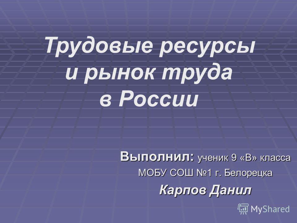 Трудовые ресурсы и рынок труда в России Выполнил: ученик 9 «В» класса МОБУ СОШ 1 г. Белорецка Карпов Данил