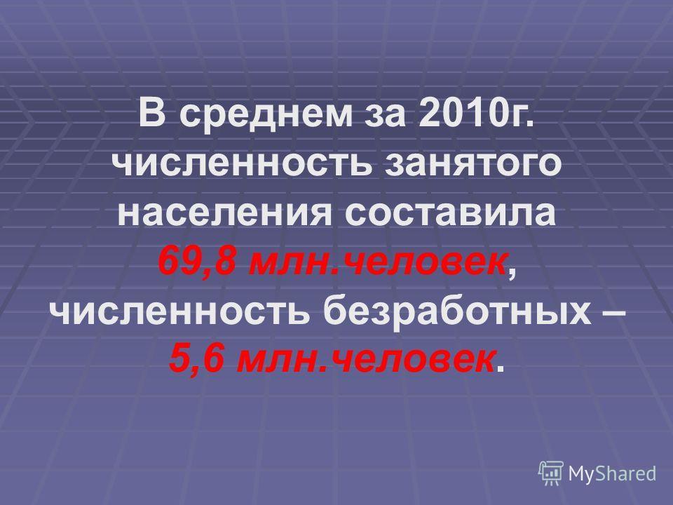 В среднем за 2010г. численность занятого населения составила 69,8 млн.человек, численность безработных – 5,6 млн.человек.