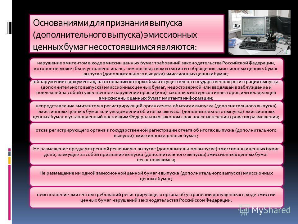 Основаниями для признания выпуска (дополнительного выпуска) эмиссионных ценных бумаг несостоявшимся являются: нарушение эмитентом в ходе эмиссии ценных бумаг требований законодательства Российской Федерации, которое не может быть устранено иначе, чем
