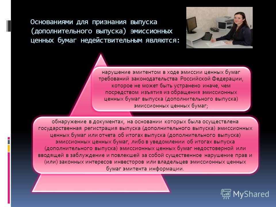Основаниями для признания выпуска (дополнительного выпуска) эмиссионных ценных бумаг недействительным являются: нарушение эмитентом в ходе эмиссии ценных бумаг требований законодательства Российской Федерации, которое не может быть устранено иначе, ч