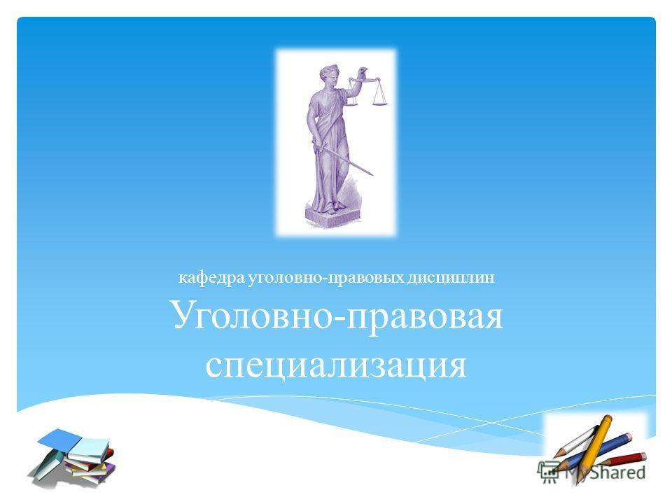 Уголовно-правовая специализация кафедра уголовно-правовых дисциплин