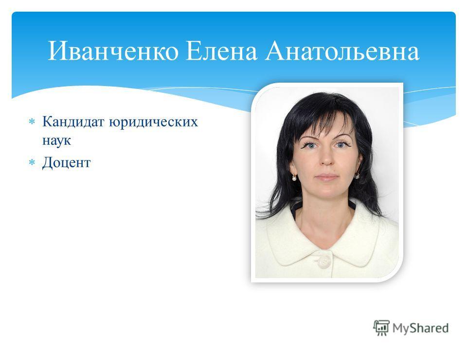 Кандидат юридических наук Доцент Иванченко Елена Анатольевна