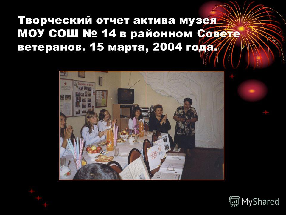 Творческий отчет актива музея МОУ СОШ 14 в районном Совете ветеранов. 15 марта, 2004 года.