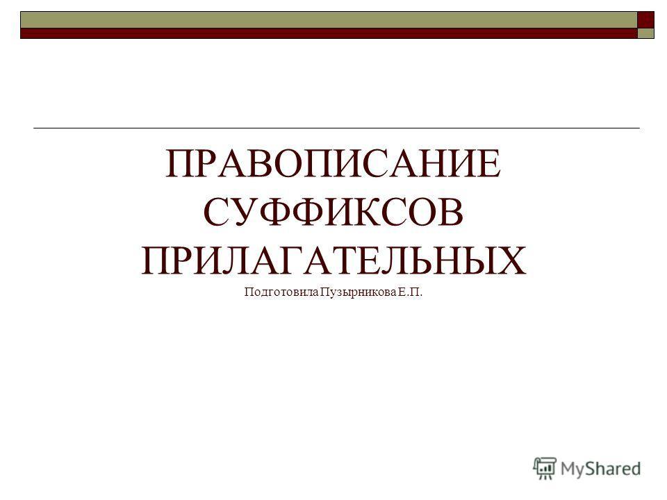 ПРАВОПИСАНИЕ СУФФИКСОВ ПРИЛАГАТЕЛЬНЫХ Подготовила Пузырникова Е.П.