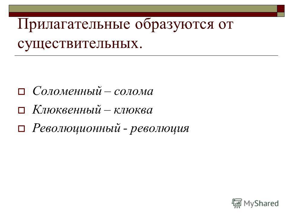 Прилагательные образуются от существительных. Соломенный – солома Клюквенный – клюква Революционный - революция