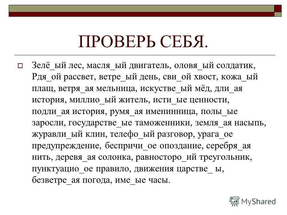 ПРОВЕРЬ СЕБЯ. Зелё_ый лес, масля_ый двигатель, оловя_ый солдатик, Рдя_ой рассвет, ветре_ый день, сви_ой хвост, кожа_ый плащ, ветря_ая мельница, искустве_ый мёд, дли_ая история, миллио_ый житель, исти_ые ценности, подли_ая история, румя_ая именинница,