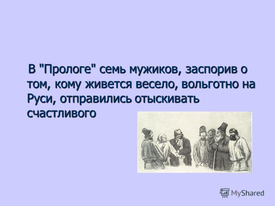 В Прологе семь мужиков, заспорив о том, кому живется весело, вольготно на Руси, отправились отыскивать счастливого В Прологе семь мужиков, заспорив о том, кому живется весело, вольготно на Руси, отправились отыскивать счастливого