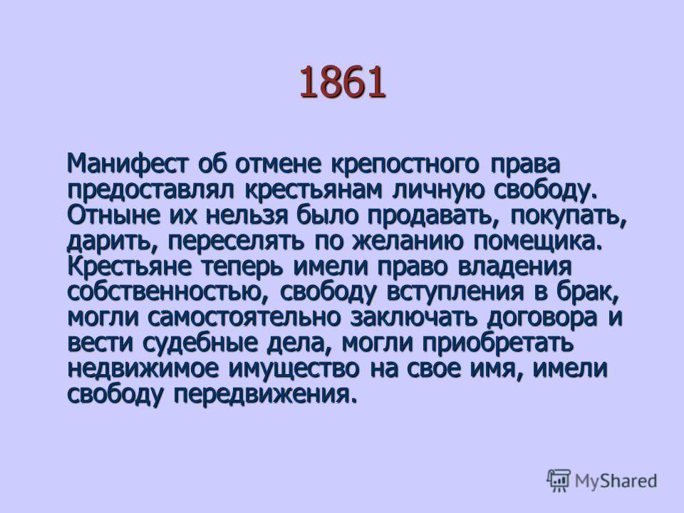 1861 Манифест об отмене крепостного права предоставлял крестьянам личную свободу. Отныне их нельзя было продавать, покупать, дарить, переселять по желанию помещика. Крестьяне теперь имели право владения собственностью, свободу вступления в брак, могл