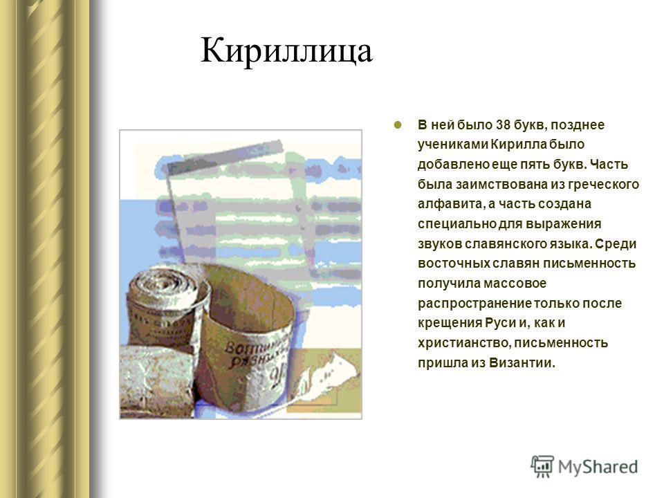 Кириллица 25 букв кириллицы перешли из греческого алфавита, а остальные 18 были специально созданы для передачи тех звуков славянской речи, которые отсуствовали в греческом языке.