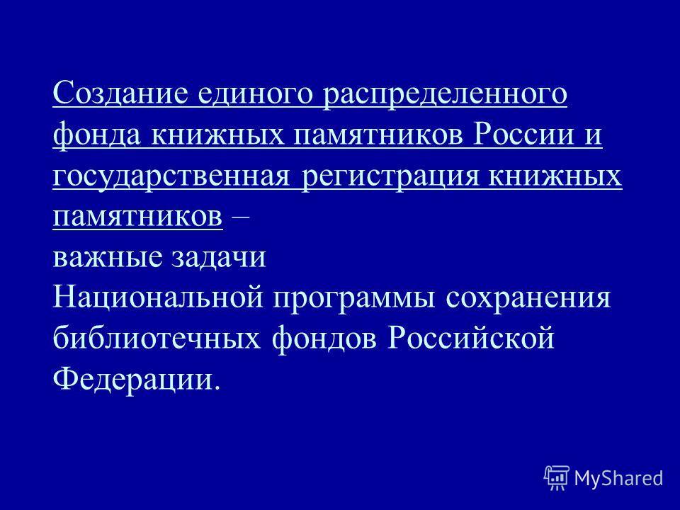Создание единого распределенного фонда книжных памятников России и государственная регистрация книжных памятников – важные задачи Национальной программы сохранения библиотечных фондов Российской Федерации.