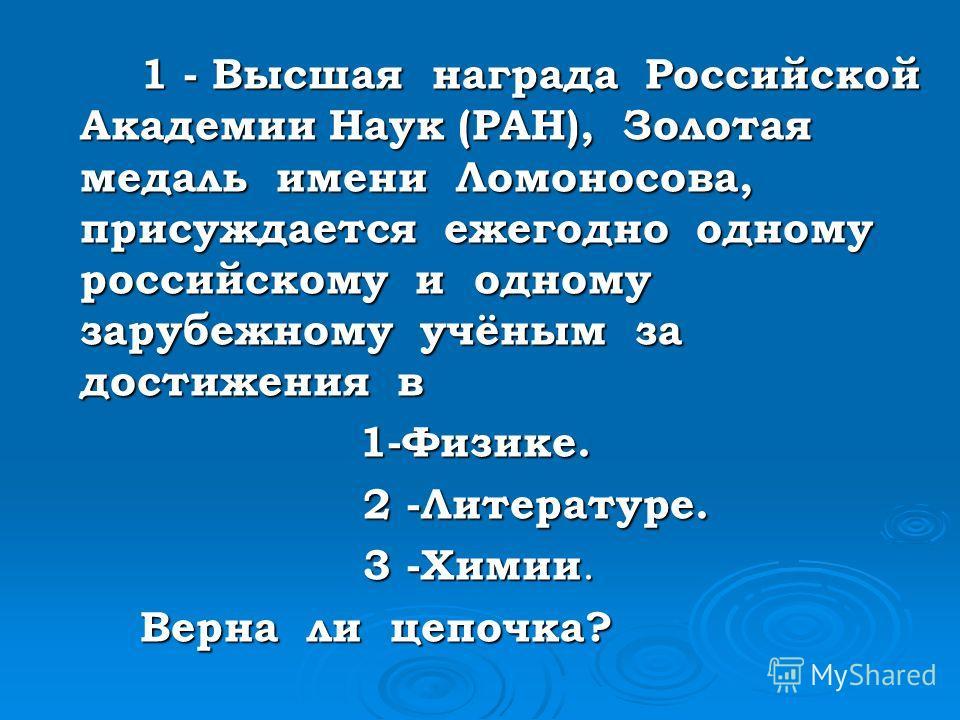 1 - Высшая награда Российской Академии Наук (РАН), Золотая медаль имени Ломоносова, присуждается ежегодно одному российскому и одному зарубежному учёным за достижения в 1-Физике. 1-Физике. 2 -Литературе. 2 -Литературе. 3 -Химии. 3 -Химии. Верна ли це