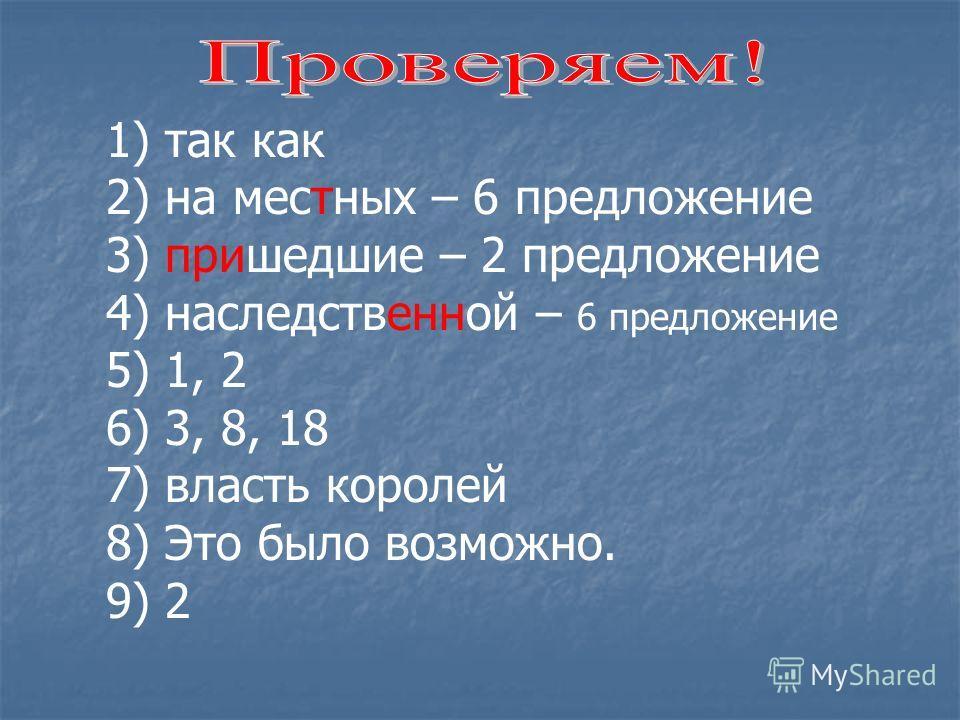 1) так как 2) на местных – 6 предложение 3) пришедшие – 2 предложение 4) наследственной – 6 предложение 5) 1, 2 6) 3, 8, 18 7) власть королей 8) Это было возможно. 9) 2