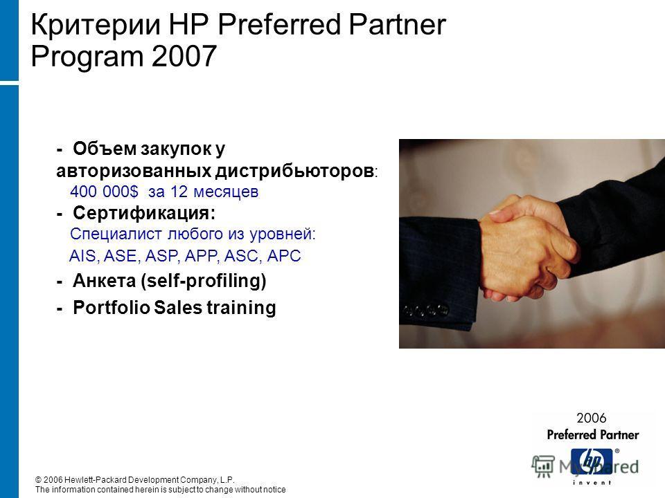 Критерии HP Preferred Partner Program 2007 - Объем закупок у авторизованных дистрибьюторов : 400 000$ за 12 месяцев - Сертификация: Специалист любого из уровней: AIS, ASE, ASP, APP, ASC, APC - Анкета (self-profiling) - Portfolio Sales training © 2006