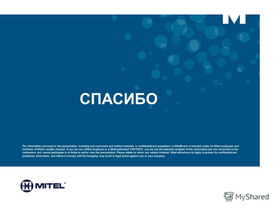 СПАСИБО The information conveyed in this presentation, including oral comments and written materials, is confidential and proprietary to Mitel® and is intended solely for Mitel employees and members of Mitels reseller channel. If you are not a Mitel