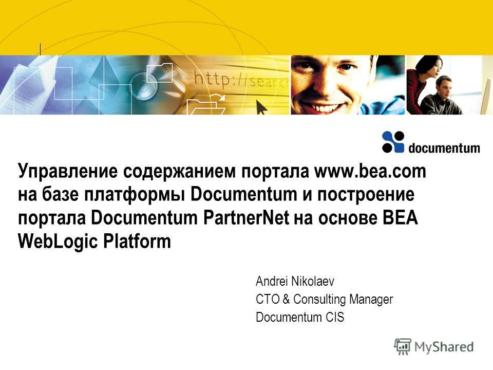 Управление содержанием портала www.bea.com на базе платформы Documentum и построение портала Documentum PartnerNet на основе BEA WebLogic Platform Andrei Nikolaev CTO & Consulting Manager Documentum CIS