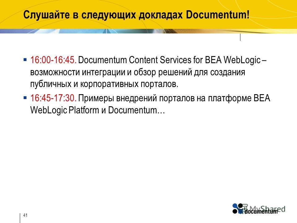41 Слушайте в следующих докладах Documentum! 16:00-16:45. Documentum Content Services for BEA WebLogic – возможности интеграции и обзор решений для создания публичных и корпоративных порталов. 16:45-17:30. Примеры внедрений порталов на платформе BEA