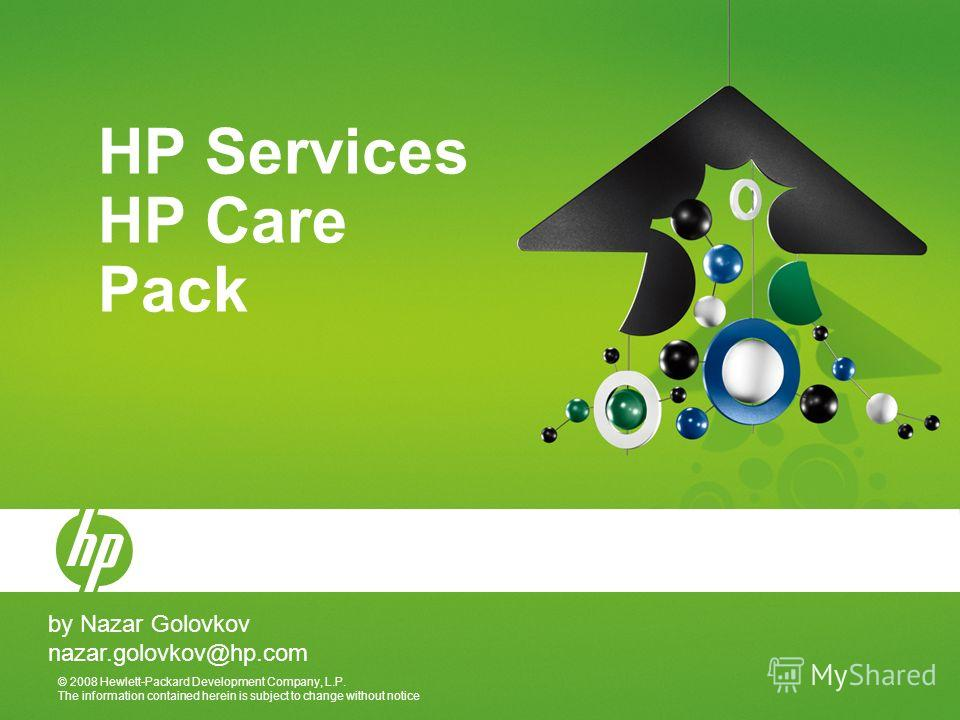 © 2008 Hewlett-Packard Development Company, L.P. The information contained herein is subject to change without notice HP Services HP Care Pack by Nazar Golovkov nazar.golovkov@hp.com