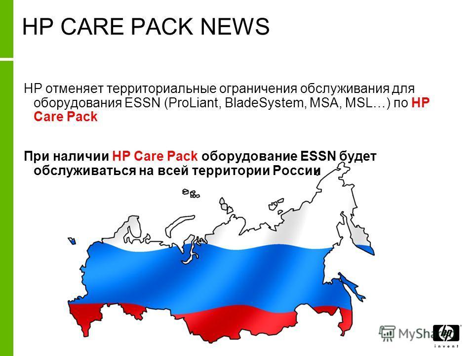 HP CARE PACK NEWS HP отменяет территориальные ограничения обслуживания для оборудования ESSN (ProLiant, BladeSystem, MSA, MSL…) по HP Care Pack При наличии HP Care Pack оборудование ESSN будет обслуживаться на всей территории России
