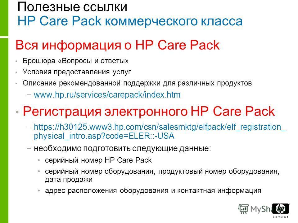 Полезные ссылки HP Care Pack коммерческого класса Вся информация о HP Care Pack Брошюра «Вопросы и ответы» Условия предоставления услуг Описание рекомендованной поддержки для различных продуктов www.hp.ru/services/carepack/index.htm Регистрация элект