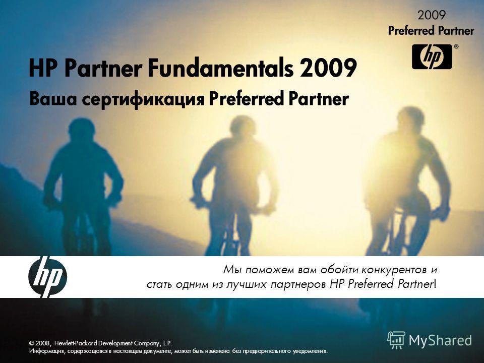 © 2008, Hewlett-Packard Development Company, L.P. Информация, содержащаяся в настоящем документе, может быть изменена без предварительного уведомления. HP Partner Fundamentals 2009 Ваша сертификация Preferred Partner Мы поможем вам обойти конкурентов