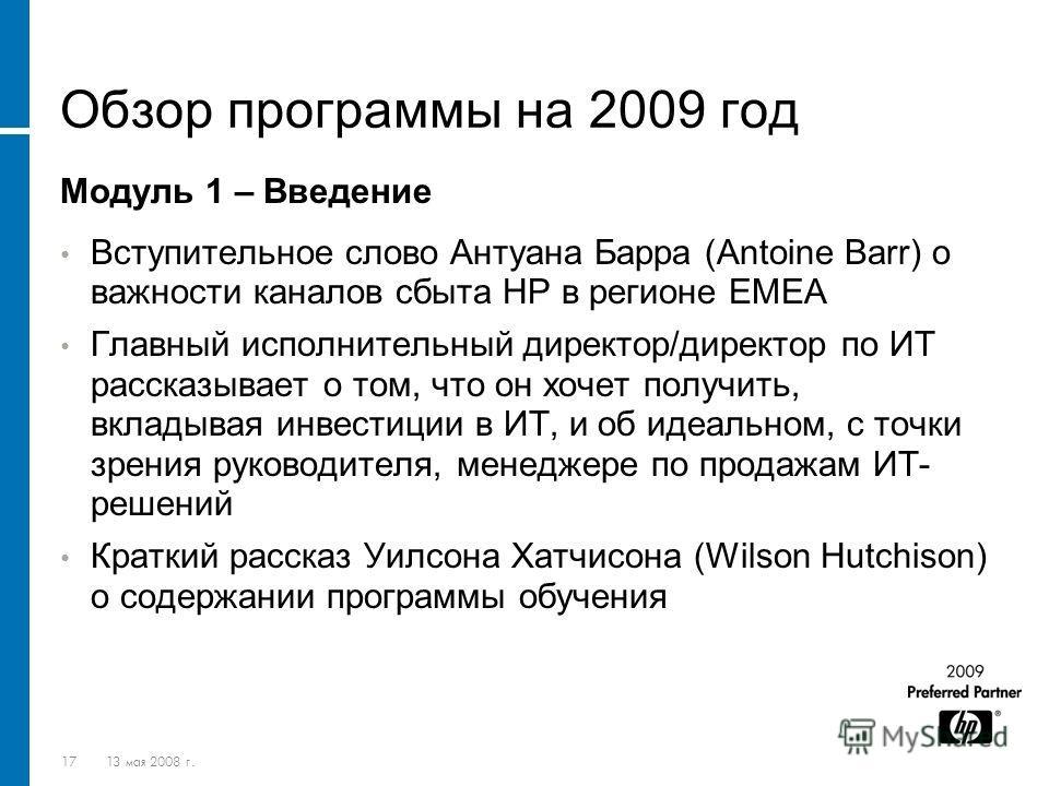 1713 мая 2008 г. Обзор программы на 2009 год Модуль 1 – Введение Вступительное слово Антуана Барра (Antoine Barr) о важности каналов сбыта HP в регионе EMEA Главный исполнительный директор/директор по ИТ рассказывает о том, что он хочет получить, вкл