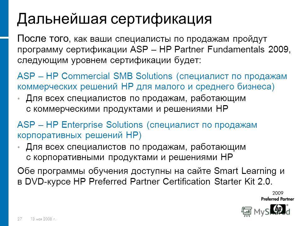 2713 мая 2008 г. Дальнейшая сертификация После того, как ваши специалисты по продажам пройдут программу сертификации ASP – HP Partner Fundamentals 2009, следующим уровнем сертификации будет: ASP – HP Commercial SMB Solutions (специалист по продажам к