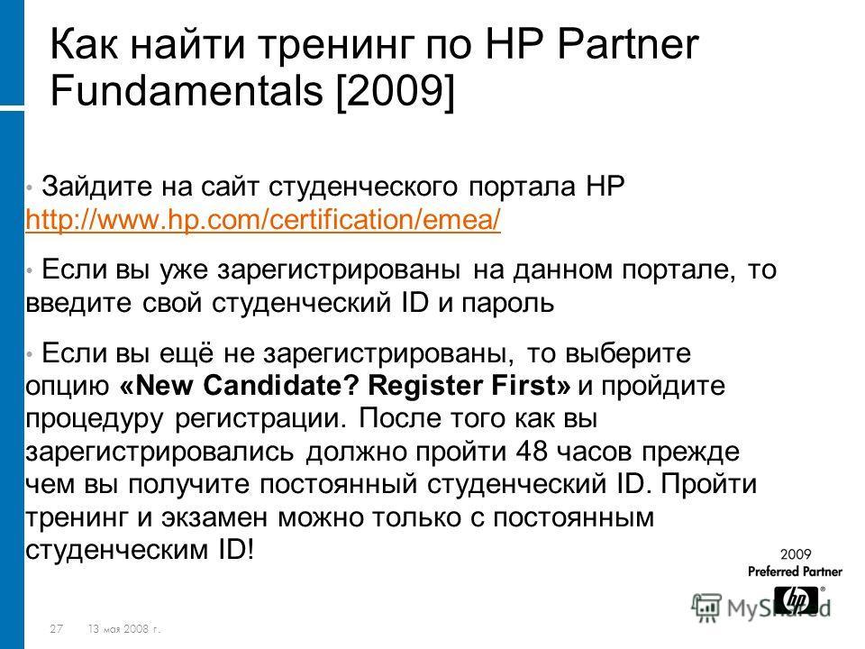 2713 мая 2008 г. Как найти тренинг по HP Partner Fundamentals [2009] Зайдите на сайт студенческого портала HP http://www.hp.com/certification/emea/ http://www.hp.com/certification/emea/ Если вы уже зарегистрированы на данном портале, то введите свой