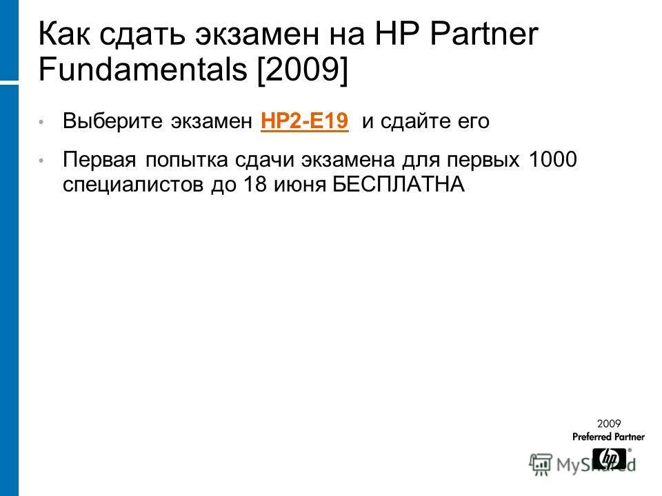 Как сдать экзамен на HP Partner Fundamentals [2009] Выберите экзамен HP2-E19 и сдайте егоHP2-E19 Первая попытка сдачи экзамена для первых 1000 специалистов до 18 июня БЕСПЛАТНА