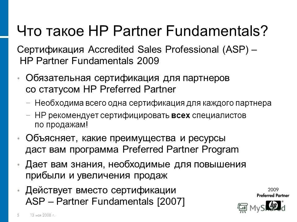 513 мая 2008 г. Что такое HP Partner Fundamentals? Сертификация Accredited Sales Professional (ASP) – HP Partner Fundamentals 2009 Обязательная сертификация для партнеров со статусом HP Preferred Partner Необходима всего одна сертификация для каждого