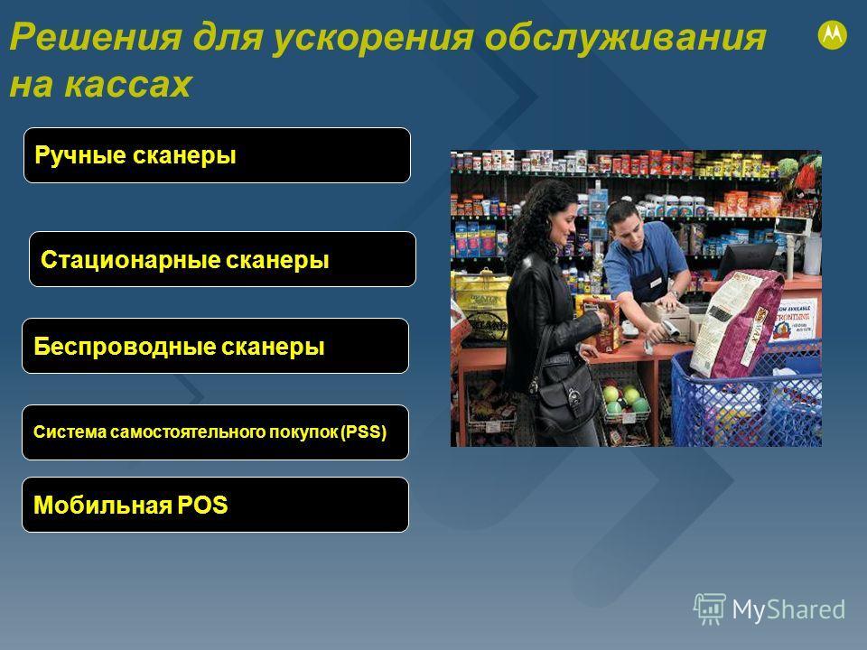 Решения для ускорения обслуживания на кассах Ручные сканеры Стационарные сканеры Беспроводные сканеры Мобильная POS Система самостоятельного покупок (PSS)