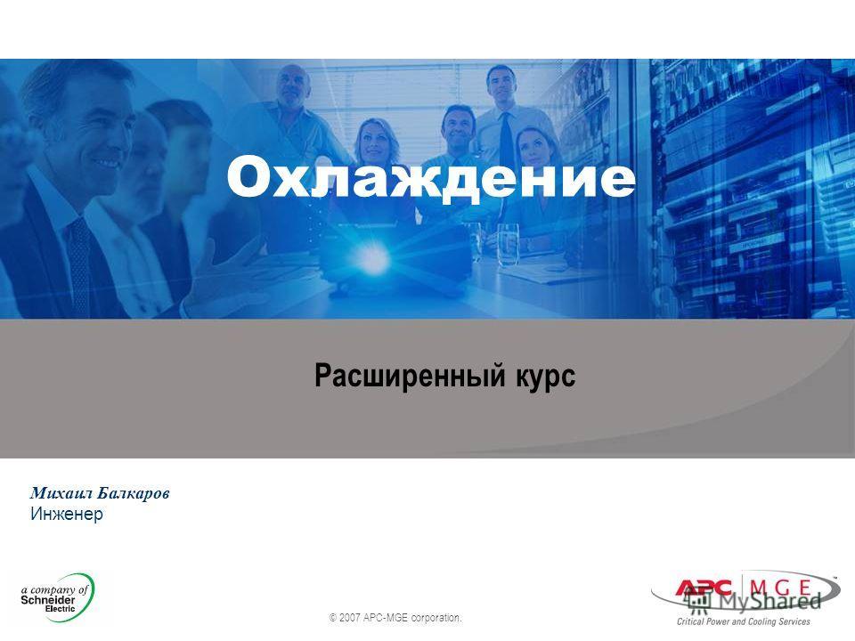 © 2007 APC-MGE corporation. Охлаждение Михаил Балкаров Инженер Расширенный курс