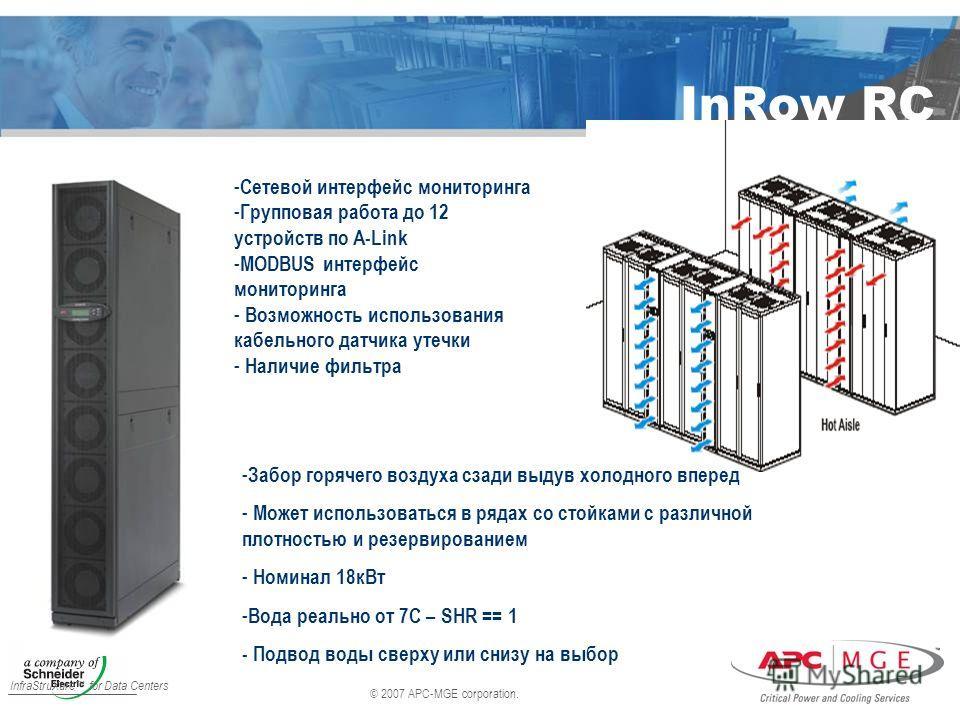 © 2007 APC-MGE corporation. InfraStruXure for Data Centers InRow RC - Сетевой интерфейс мониторинга - Групповая работа до 12 устройств по A-Link - MODBUS интерфейс мониторинга - Возможность использования кабельного датчика утечки - Наличие фильтра -