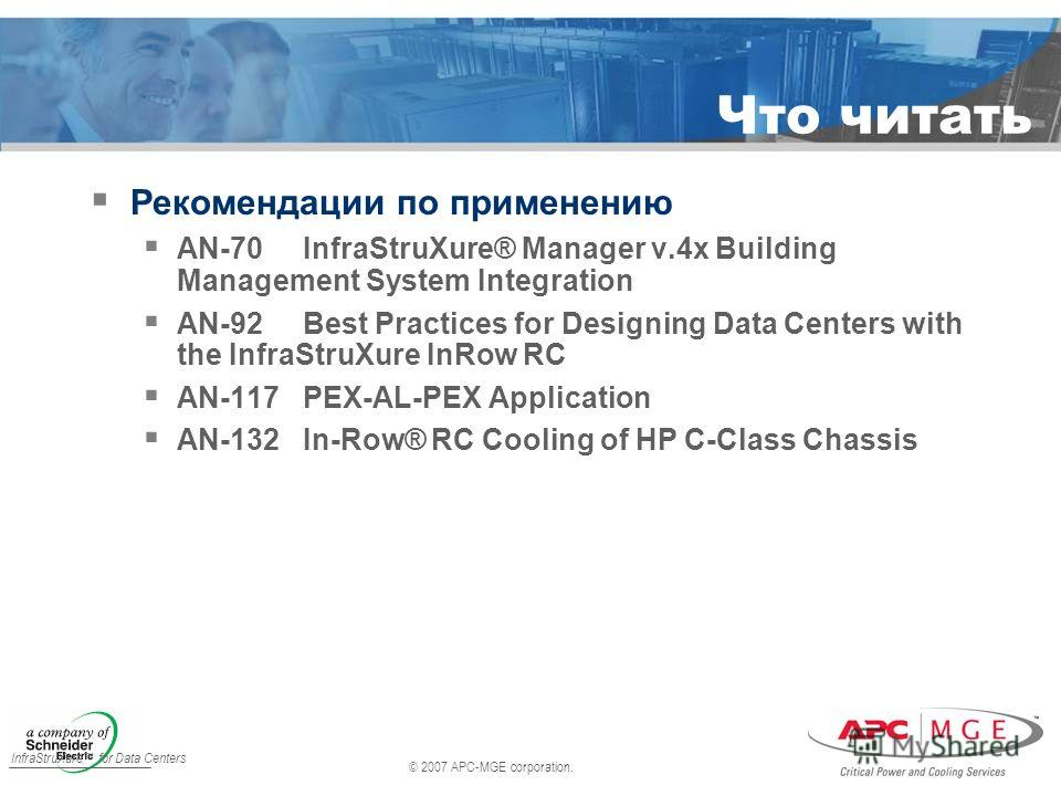 © 2007 APC-MGE corporation. InfraStruXure for Data Centers Что читать Рекомендации по применению AN-70InfraStruXure® Manager v.4x Building Management System Integration AN-92Best Practices for Designing Data Centers with the InfraStruXure InRow RC AN
