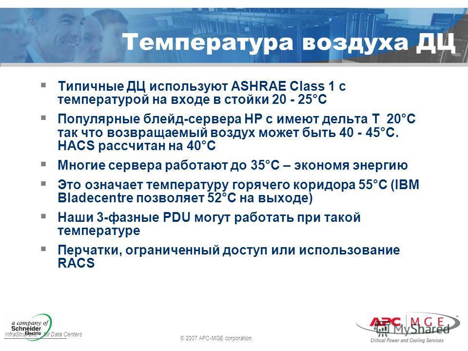 © 2007 APC-MGE corporation. InfraStruXure for Data Centers Типичные ДЦ используют ASHRAE Class 1 с температурой на входе в стойки 20 - 25°C Популярные блейд-сервера HP c имеют дельта T 20°C так что возвращаемый воздух может быть 40 - 45°C. HACS рассч