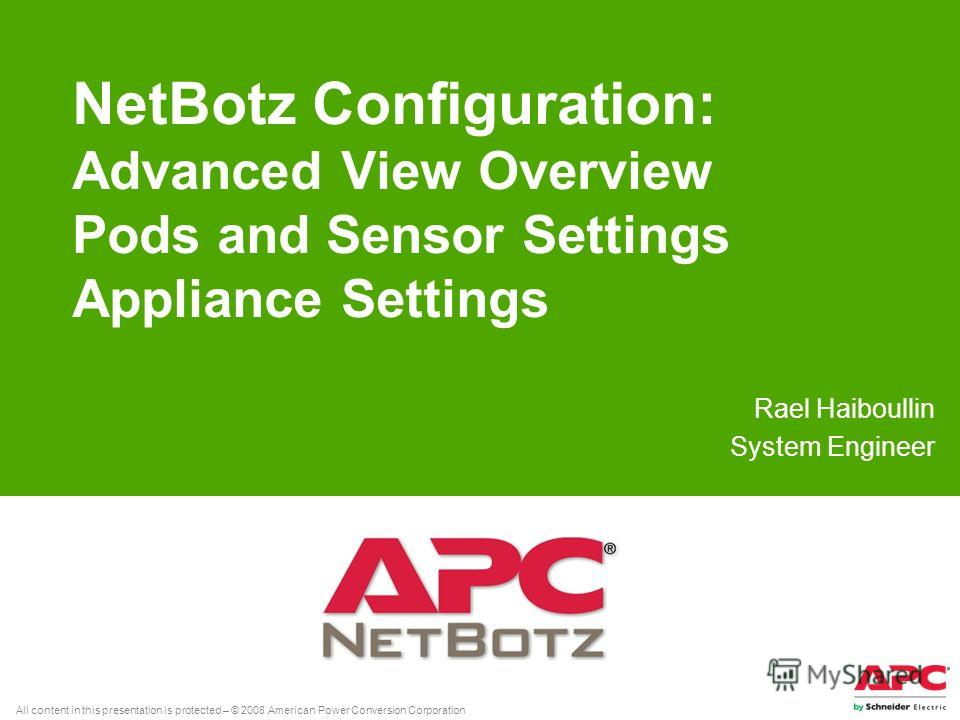All content in this presentation is protected – © 2008 American Power Conversion Corporation NetBotz Configuration: Advanced View Overview Pods and Sensor Settings Appliance Settings Rael Haiboullin System Engineer