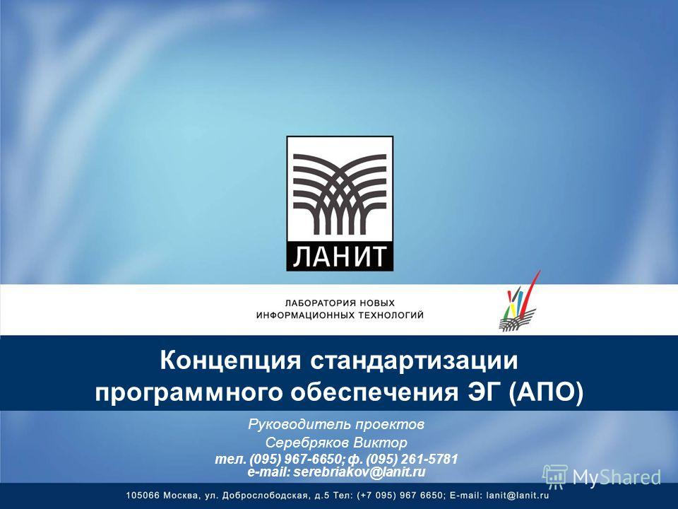 Концепция стандартизации программного обеспечения ЭГ (АПО) Руководитель проектов Серебряков Виктор тел. (095) 967-6650; ф. (095) 261-5781 e-mail: serebriakov@lanit.ru
