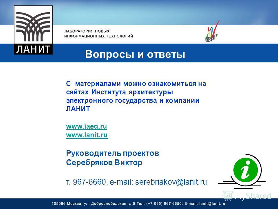 Вопросы и ответы С материалами можно ознакомиться на сайтах Института архитектуры электронного государства и компании ЛАНИТ www.iaeg.ru www.lanit.ru Руководитель проектов Серебряков Виктор т. 967-6660, e-mail: serebriakov@lanit.ru