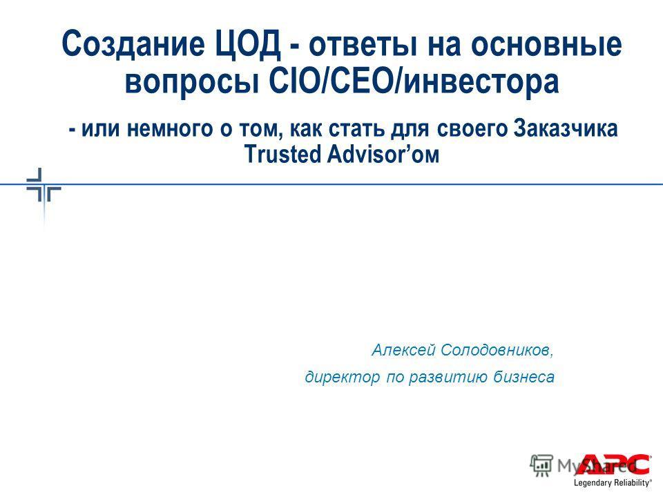 Создание ЦОД - ответы на основные вопросы CIO/CEO/инвестора - или немного о том, как стать для своего Заказчика Trusted Advisorом Алексей Солодовников, директор по развитию бизнеса