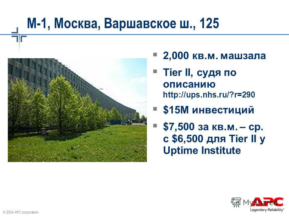 © 2004 APC corporation. М-1, Москва, Варшавское ш., 125 2,000 кв.м. машзала Tier II, судя по описанию http://ups.nhs.ru/?r=290 $15M инвестиций $7,500 за кв.м. – ср. с $6,500 для Tier II у Uptime Institute