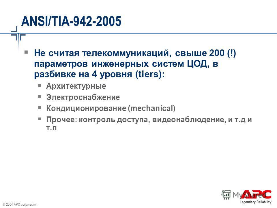 © 2004 APC corporation. ANSI/TIA-942-2005 Не считая телекоммуникаций, свыше 200 (!) параметров инженерных систем ЦОД, в разбивке на 4 уровня (tiers): Архитектурные Электроснабжение Кондиционирование (mechanical) Прочее: контроль доступа, видеонаблюде