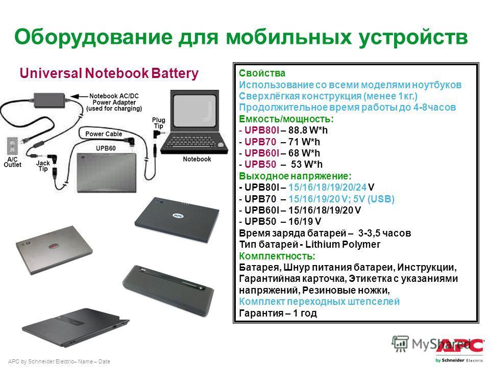 APC by Schneider Electric– Name – Date Свойства Использование со всеми моделями ноутбуков Сверхлёгкая конструкция (менее 1кг.) Продолжительное время работы до 4-8часов Емкость/мощность: - UPB80I – 88.8 W*h - UPB70 – 71 W*h - UPB60I – 68 W*h - UPB50 –