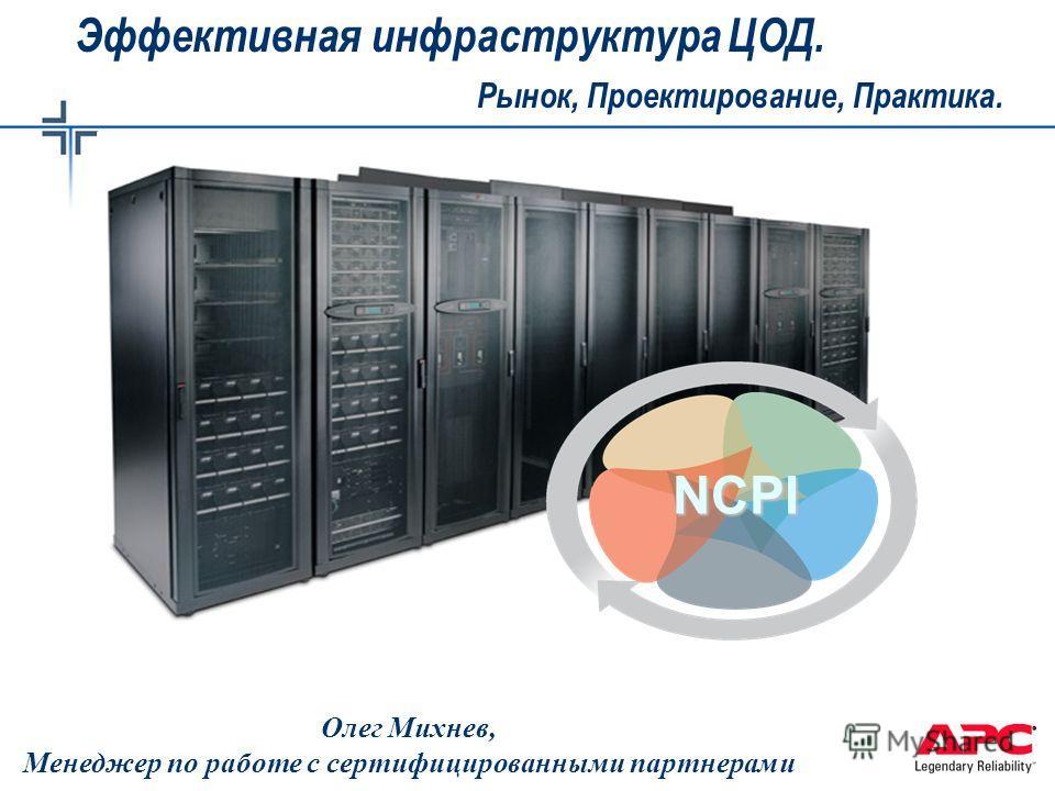 © 2004 APC corporation. Олег Михнев, Менеджер по работе с сертифицированными партнерами NCPI Эффективная инфраструктура ЦОД. Рынок, Проектирование, Практика.